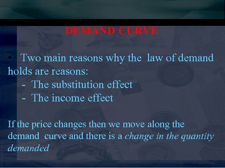 DEMAND CURVE • Two main reasons why the law of demand holds are reasons: