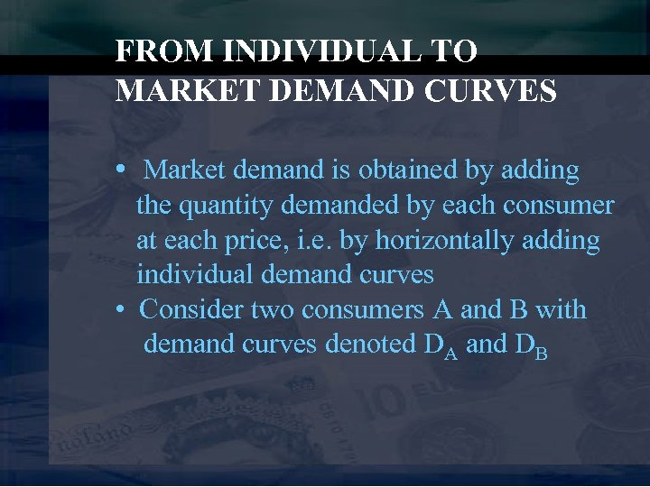 FROM INDIVIDUAL TO MARKET DEMAND CURVES • Market demand is obtained by adding the