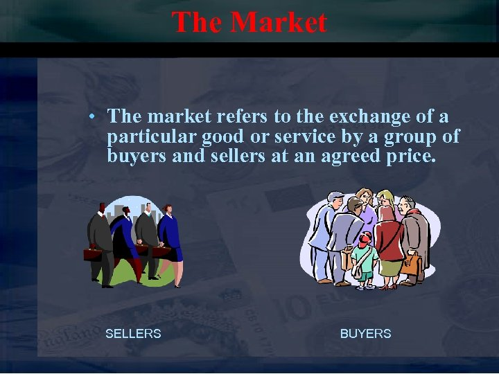 The Market • The market refers to the exchange of a particular good or