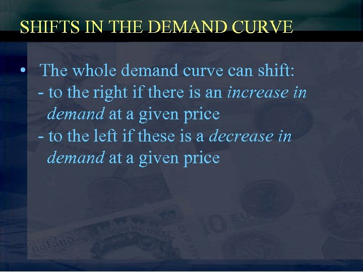 SHIFTS IN THE DEMAND CURVE • The whole demand curve can shift: - to