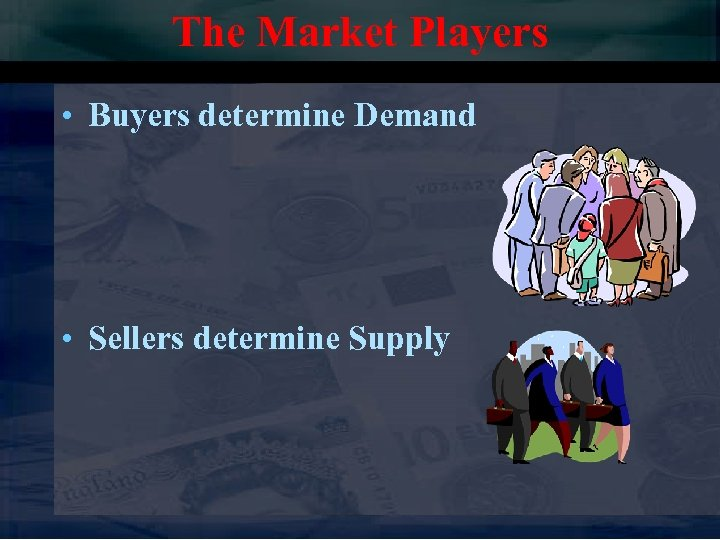 The Market Players • Buyers determine Demand • Sellers determine Supply
