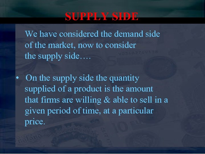 SUPPLY SIDE We have considered the demand side of the market, now to consider