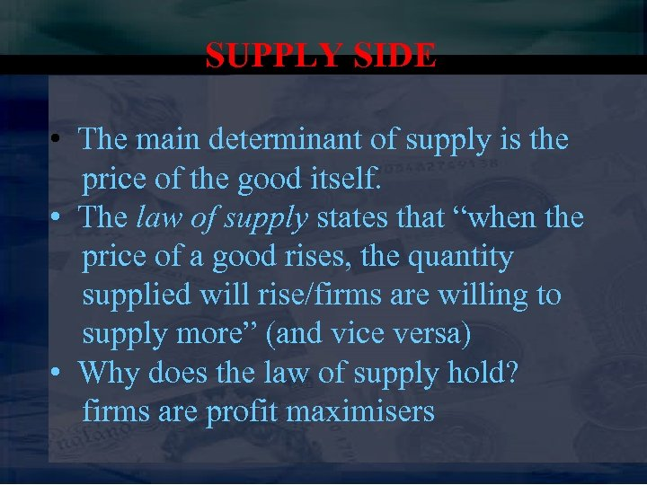 SUPPLY SIDE • The main determinant of supply is the price of the good
