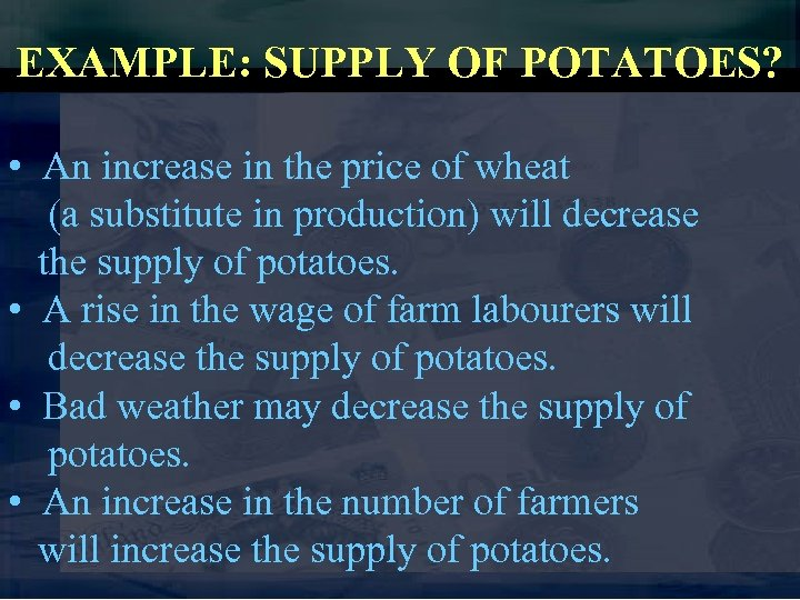 EXAMPLE: SUPPLY OF POTATOES? • An increase in the price of wheat (a substitute