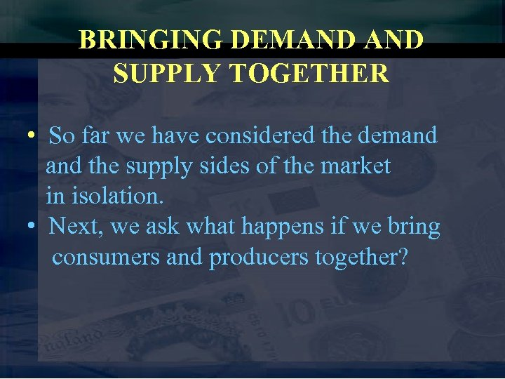 BRINGING DEMAND SUPPLY TOGETHER • So far we have considered the demand the supply