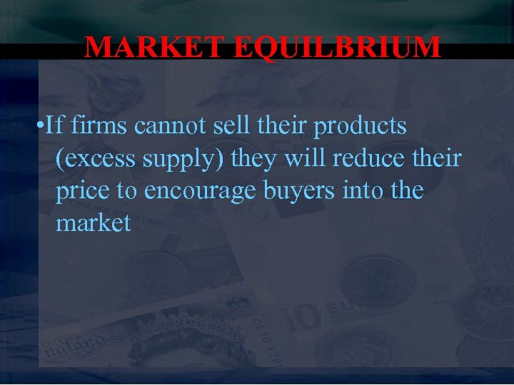 MARKET EQUILBRIUM • If firms cannot sell their products (excess supply) they will reduce