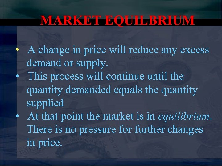 MARKET EQUILBRIUM • A change in price will reduce any excess demand or supply.