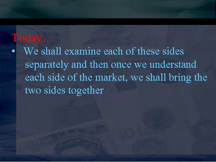 Today… • We shall examine each of these sides separately and then once we