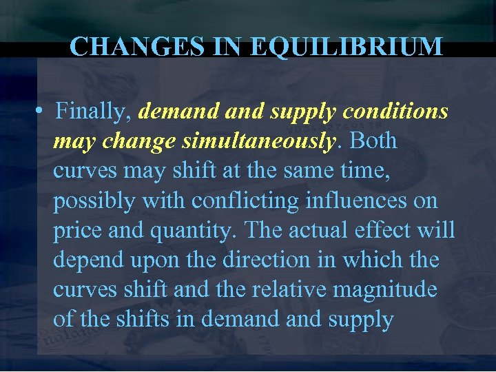 CHANGES IN EQUILIBRIUM • Finally, demand supply conditions may change simultaneously. Both curves may