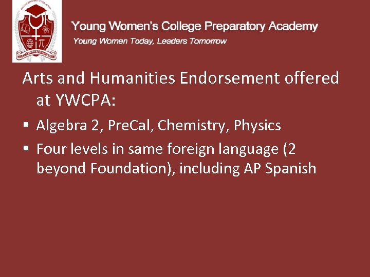 Arts and Humanities Endorsement offered at YWCPA: § Algebra 2, Pre. Cal, Chemistry, Physics