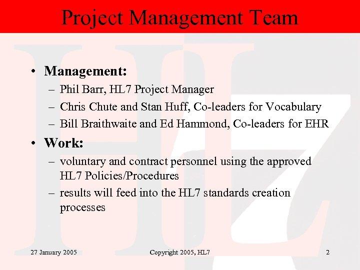Project Management Team • Management: – Phil Barr, HL 7 Project Manager – Chris