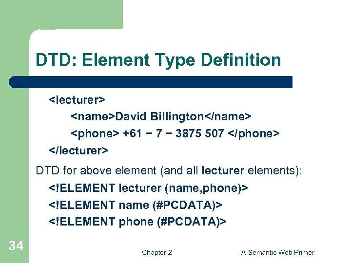DTD: Element Type Definition <lecturer> <name>David Billington</name> <phone> +61 − 7 − 3875 507