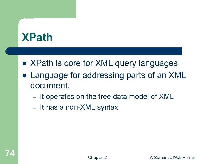 XPath l l XPath is core for XML query languages Language for addressing parts