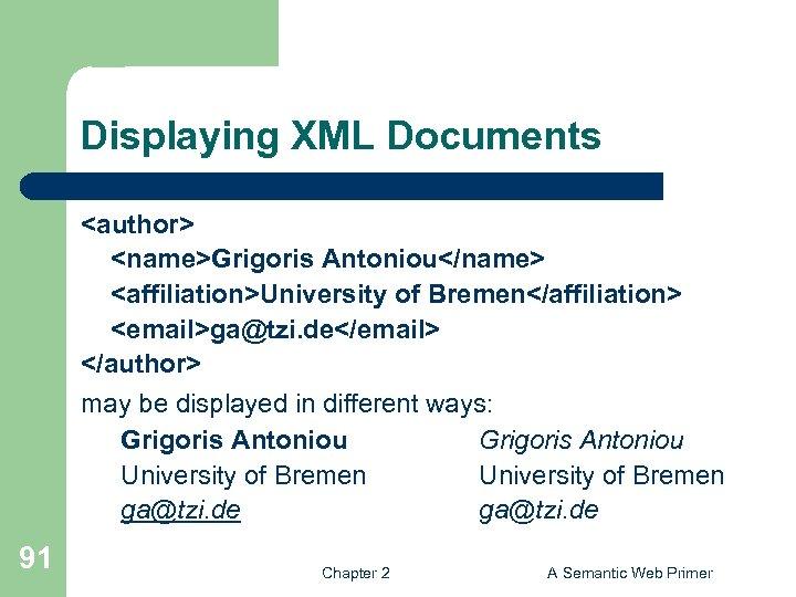 Displaying XML Documents <author> <name>Grigoris Antoniou</name> <affiliation>University of Bremen</affiliation> <email>ga@tzi. de</email> </author> may be
