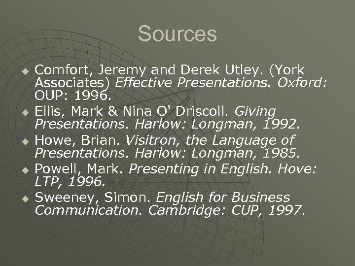 Sources u u u Comfort, Jeremy and Derek Utley. (York Associates) Effective Presentations. Oxford:
