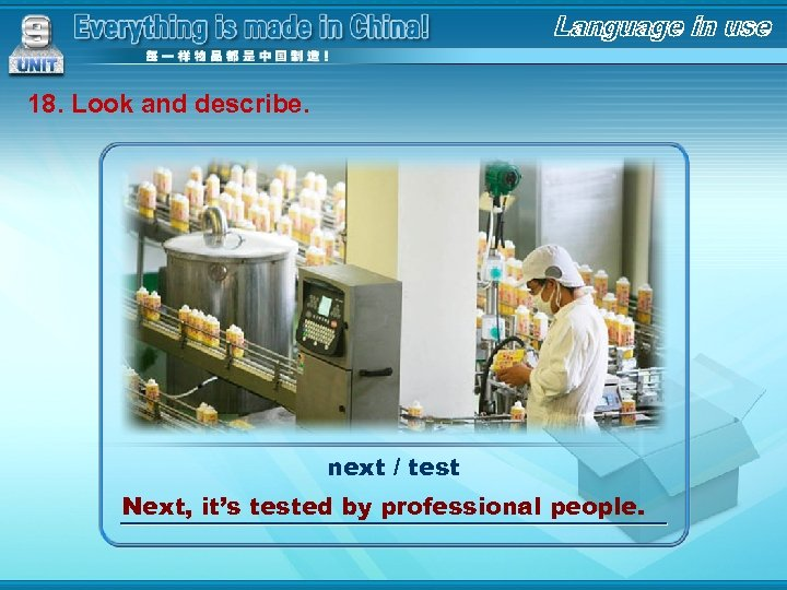 18. Look and describe. next / test Next, it's tested by professional people.