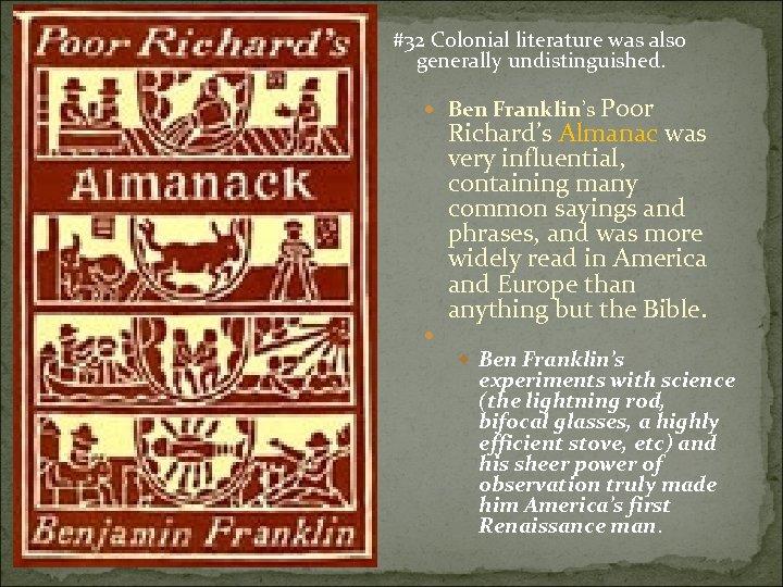 #32 Colonial literature was also generally undistinguished. Ben Franklin's Poor Richard's Almanac was very