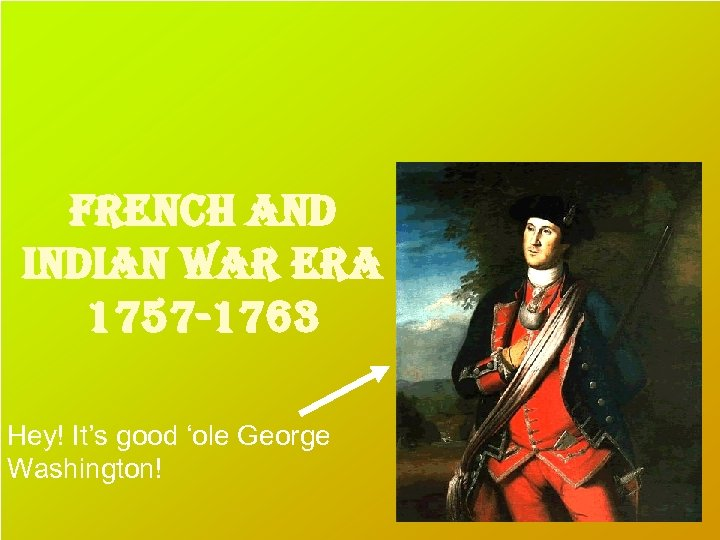 french and indian war era 1757 -1763 Hey! It's good 'ole George Washington!