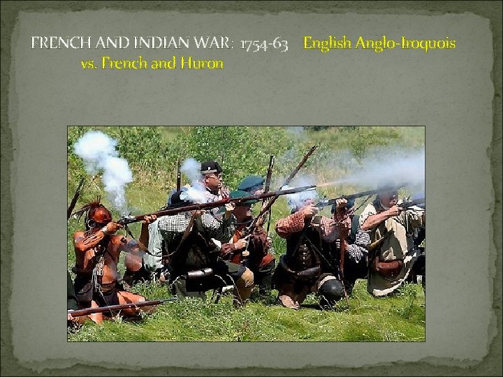 FRENCH AND INDIAN WAR: 1754 -63 English Anglo-Iroquois vs. French and Huron