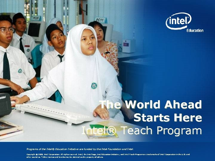 The World Ahead Starts Here Intel® Teach Programs of the Intel® Education Initiative are