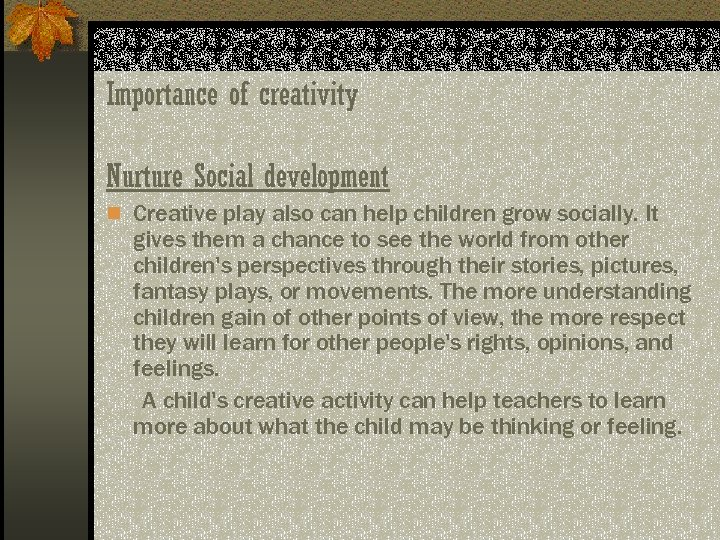 Importance of creativity Nurture Social development n Creative play also can help children grow
