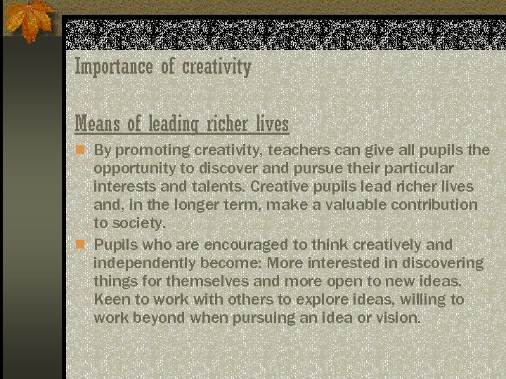 Importance of creativity Means of leading richer lives n By promoting creativity, teachers can