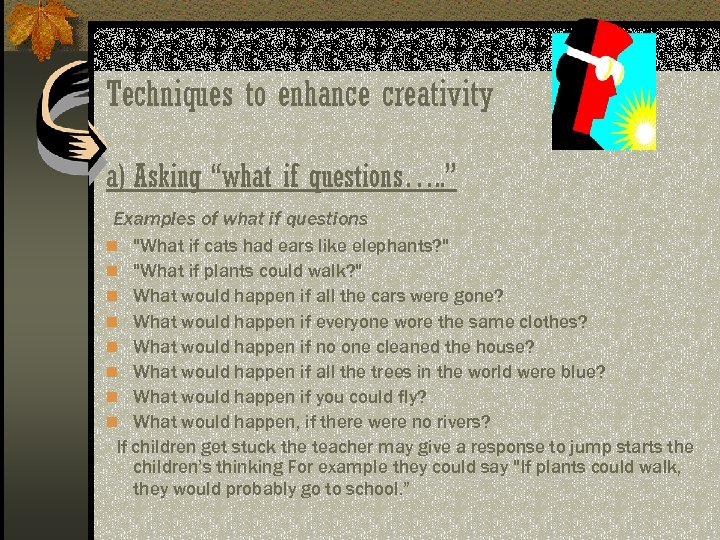 "Techniques to enhance creativity a) Asking ""what if questions…. . "" Examples of what"