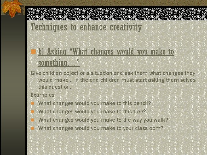 "Techniques to enhance creativity n b) Asking ""What changes would you make to something…"""