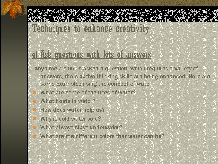 Techniques to enhance creativity e) Ask questions with lots of answers Any time a