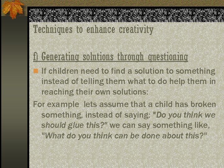 Techniques to enhance creativity f) Generating solutions through questioning n If children need to