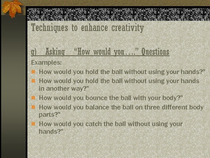 "Techniques to enhance creativity g) Asking ""How would you…. "" Questions Examples: n How"