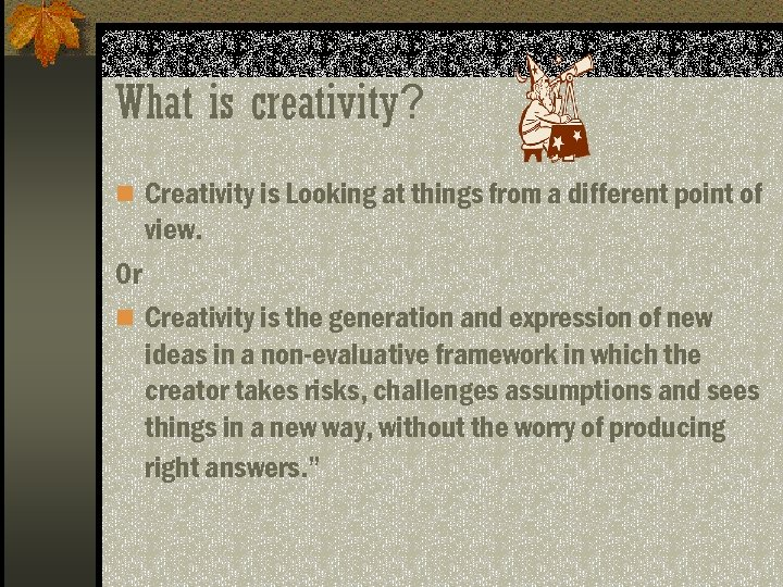 What is creativity? n Creativity is Looking at things from a different point of