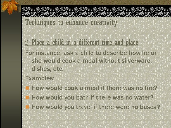 Techniques to enhance creativity i) Place a child in a different time and place