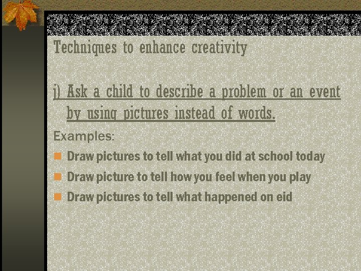 Techniques to enhance creativity j) Ask a child to describe a problem or an