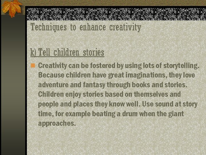 Techniques to enhance creativity k) Tell children stories n Creativity can be fostered by