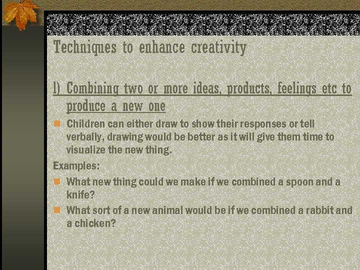 Techniques to enhance creativity l) Combining two or more ideas, products, feelings etc to