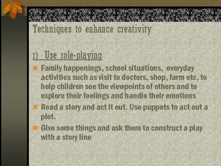 Techniques to enhance creativity r) Use role-playing n Family happenings, school situations, everyday activities