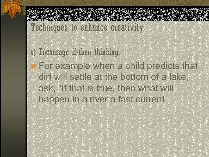 Techniques to enhance creativity s) Encourage if-then thinking. n For example when a child