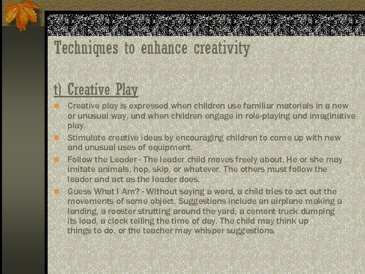 Techniques to enhance creativity t) Creative Play n Creative play is expressed when children
