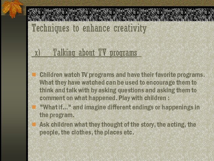 Techniques to enhance creativity x) Talking about TV programs n Children watch TV programs