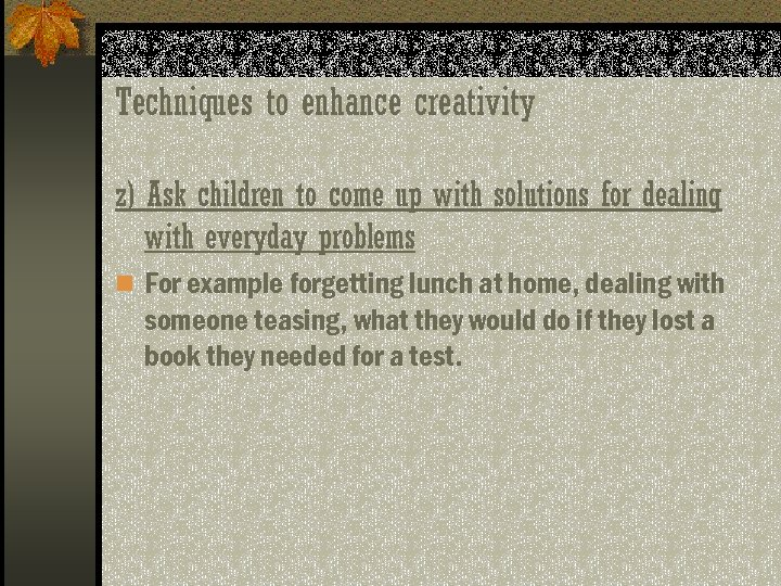 Techniques to enhance creativity z) Ask children to come up with solutions for dealing
