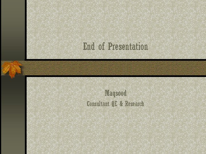 End of Presentation Maqsood Consultant QE & Research