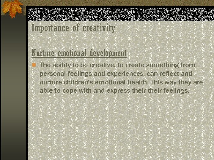 Importance of creativity Nurture emotional development n The ability to be creative, to create