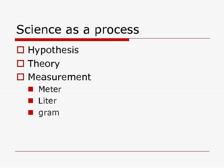 Science as a process o Hypothesis o Theory o Measurement n Meter n Liter