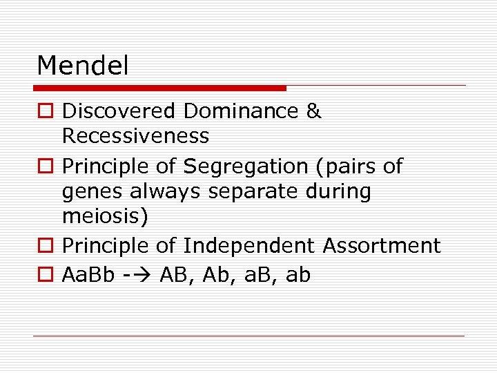 Mendel o Discovered Dominance & Recessiveness o Principle of Segregation (pairs of genes always