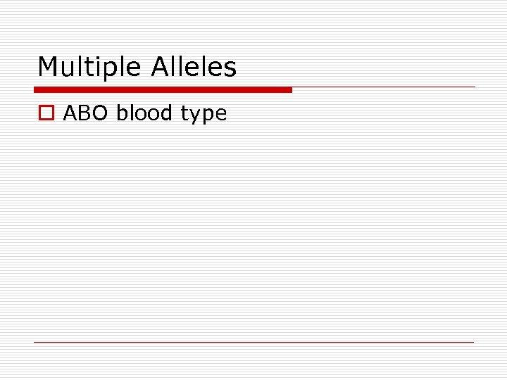 Multiple Alleles o ABO blood type
