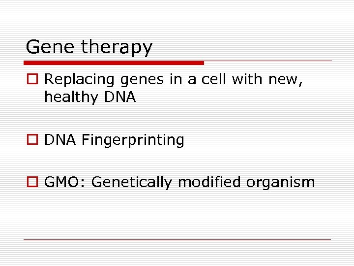 Gene therapy o Replacing genes in a cell with new, healthy DNA o DNA
