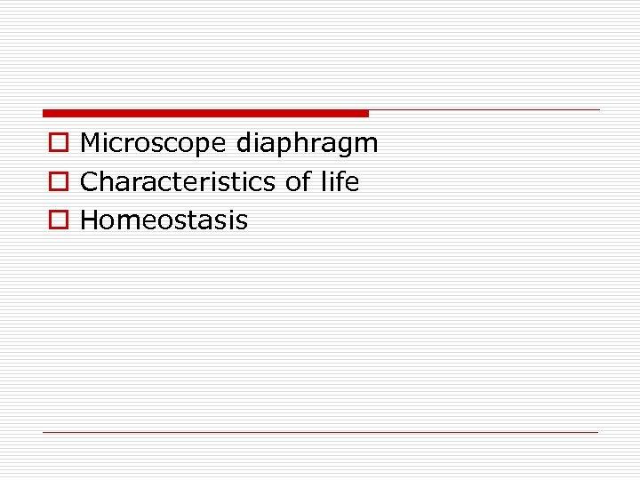o Microscope diaphragm o Characteristics of life o Homeostasis