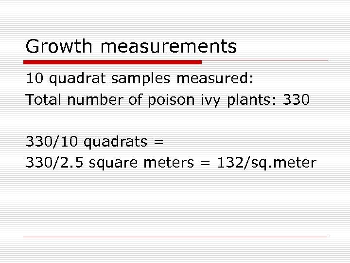 Growth measurements 10 quadrat samples measured: Total number of poison ivy plants: 330/10 quadrats