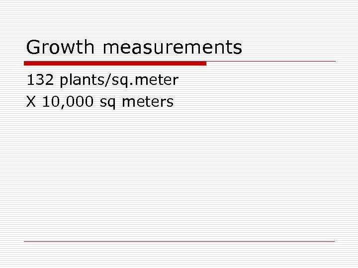 Growth measurements 132 plants/sq. meter X 10, 000 sq meters